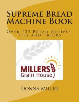 Supreme Bread Machine Book: Over155 Bread Recipes, Tips and Tricks