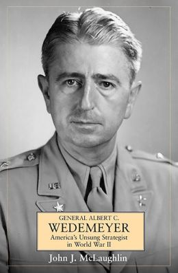 General Albert C. Wedemeyer: America's Unsung Strategist in World War II