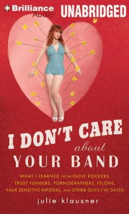 I Don't Care About Your Band: What I Learned from Indie Rockers, Trust Funders, Pornographers, Felons, Faux-Sensitive Hipsters, and Other Guys I've Dated