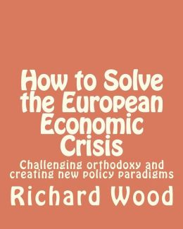 How to Solve the European Economic Crisis: Challenging Orthodoxy and Creating New Policy Paradigms