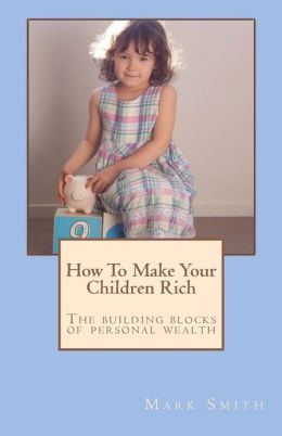 How to Make Your Children Rich: The Building Blocks of Personal Wealth