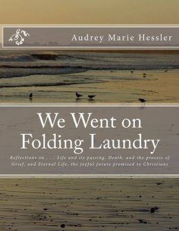 We Went on Folding Laundry: Reflections on . . . Life and Its Passing, Death, and the Process of Grief, and Eternal Life, the Joyful Future Promis
