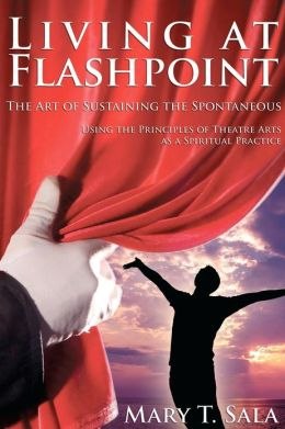 Living at Flashpoint: The Art of Sustaining the Spontaneous: Using the Principles of Theatre Arts as a Spiritual Practice