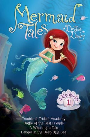Mermaid Tales 4-Books-in-1!: Trouble at Trident Academy; Battles of the Best Friends; A Whale of a Tale; Danger in the Deep Blue Sea