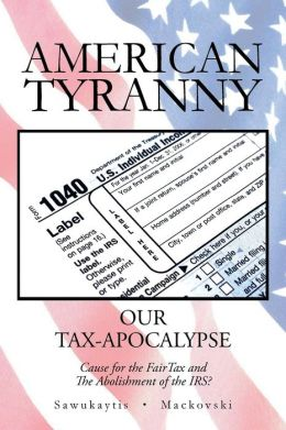 American Tyranny: Our Tax-Apocalypse-Cause for the Fairtax and the Abolishment of the IRS?
