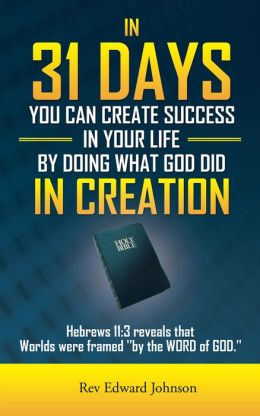 IN 31 DAYS YOU CAN CREATE SUCCESS IN YOUR LIFE BY DOING WHAT GOD DID IN CREATION: Hebrews 11:3 reveals that Worlds were framed