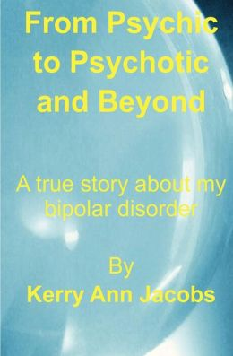 From Psychic to Psychotic and Beyond: A True Story about My Bipolar Disorder