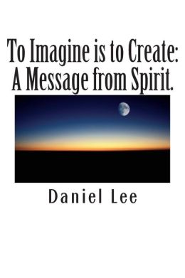 To Imagine is to Create: A Message from Spirit.