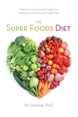 The Super Foods Diet: Nature's Most Powerful Foods for Healing, Prevention and Weight Loss