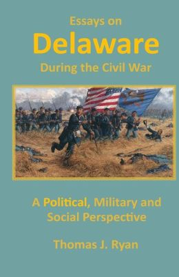 Essays on Delaware during the Civil War: A Political, Military and Social Perspective
