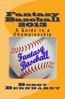 Fantasy Baseball 2013: A Guide to a Championship