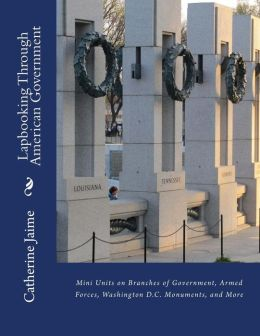 Lapbooking Through American Government: Mini Units on Branches of Government, Armed Forces, Washington D.C. Monuments, and More