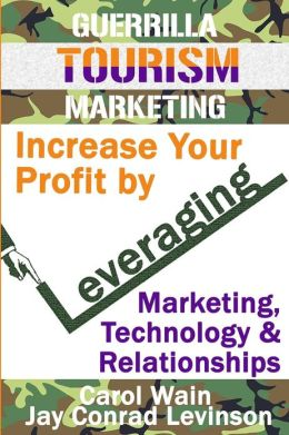 Guerrilla Tourism Marketing: Increase Your Profit by Leveraging Marketing, Technology and Relationships
