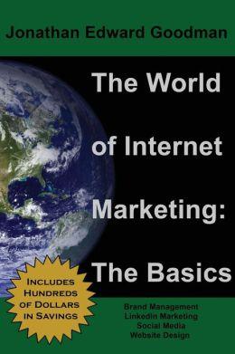 The World of Internet Marketing: The Basics: Online Brand Building, Social Media, and Website Design