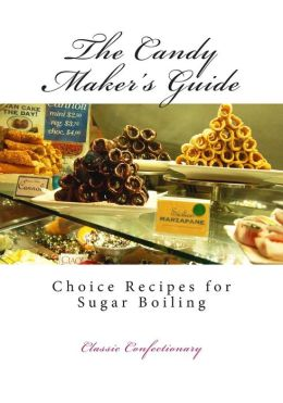 The Candy Maker's Guide: Choice Recipes for Sugar Boiling