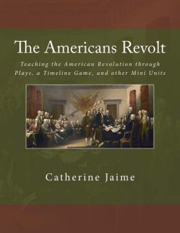 The Americans Revolt: Teaching the American Revolution Through Plays, a Timeline Game, and Other Mini Units