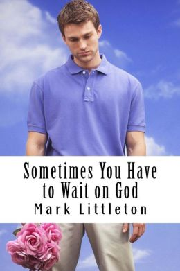Sometimes You Have to Wait on God: God Will Answer and ACT, But in His Time, Not Yours