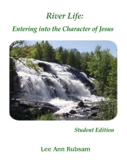 River Life: Entering into the Character of Jesus: Student Edition