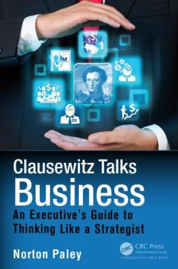 Clausewitz Talks Business: An Executive's Guide to Thinking Like a Strategist