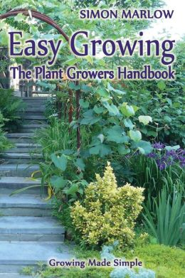 Easy Growing, the Plant Growers Handbook: : Growing Made Simple