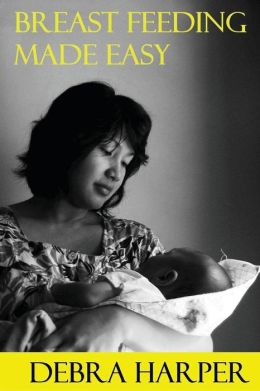 Breast Feeding Made Easy: How To Breastfeed For Mothers Of Newborns