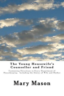 The Young Housewife's Counsellor and Friend: Containing Directions in Every Department of Housekeeping. Including the Duties of Wife and Mother