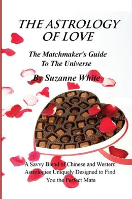 The Astrology of Love - The Matchmaker's Guide to the Universe: A Savvy Blend of Chinese and Western Astrology Designed to Find You the Perfect Mate