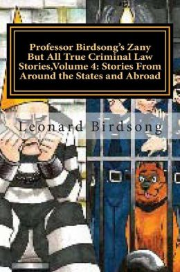 Professor Birdsong's Zany But All True Criminal Law Stories, Volume 4: : Stories from Around the States and Abroad