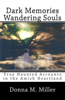 Dark Memories Wandering Souls: True Haunted Accounts in the Amish Heartland