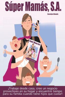 Super Mamas, S.A. / Super Moms Inc.: Trabaje Desde Casa, Cree Un Negocio Provechoso En Su Hogar y Encuentre Tiempo Para Su Familia Cuando Tiene Hijos