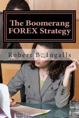 The Boomerang FOREX Strategy: How to Make 40-100 Pips Per Day on the FOREX Market