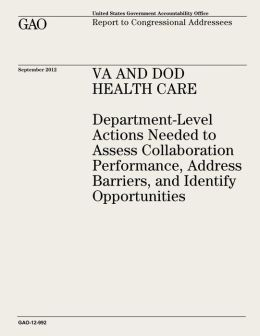VA and DOD Health Care: Department-Level Actions Needed to Assess Collaboration Performance, Address Barriers, and Identify Opportunities (GAO-12-992)