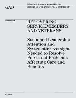 Recovering Servicemembers and Veterans: Sustained Leadership Attention and Systematic Oversight Needed to Resolve Persistent Problems Affecting Care and Benefits (GAO-13-5)