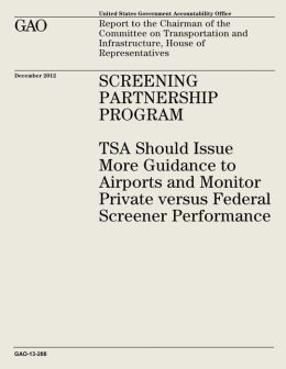 Screening Partnership Program: TSA Should Issue More Guidance to Airports and Monitor Private Versus Federal Screener Performance (GAO-13-208)