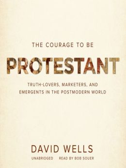 The Courage to Be Protestant: Truth-Lovers, Marketers, and Emergents in the Postmodern World