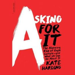 Asking for It: The Alarming Rise of Rape Culture?and What We Can Do about It