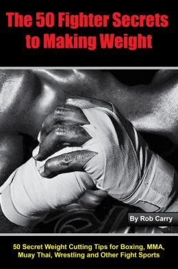 Fighter Secrets to Making Weight: 50 Secret Weight Cutting Tips for Boxing, MMA and Other Fight Sports
