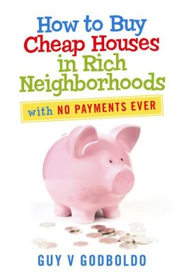 How to Buy Cheap Houses in Rich Neighborhoods: With No Payments Ever