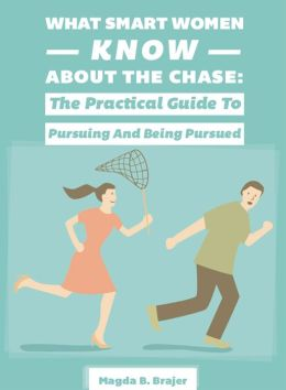 What Smart Women Know About The Chase: The Practical Guide To Pursuing And Being Pursued