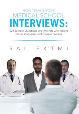 How to Ace Your Medical School Interviews: : 224 Sample Questions and Answers with Insight on the Interviews and Premed Process