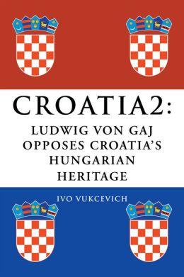 CROATIA 2: LUDWIG VON GAJ OPPOSES CROATIA'S HUNGARIAN HERITAGE