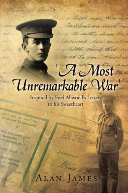 'A Most Unremarkable War': Inspired by Fred Allwood's Letters to His Sweetheart