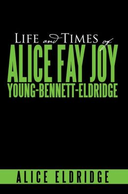 Life And Times of Alice Fay Joy Young-Bennett-Eldridge