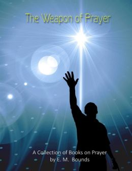 The Weapon of Prayer: A Collection of Books on Prayer by E. M. Bounds