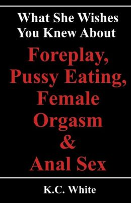 What She Wishes You Knew about Foreplay, Pussy Eating, Female Orgasm & Anal Sex