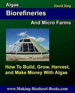 Algae Biorefineries and Micro Farms: How To Cultivate, Harvest, and Make Money From