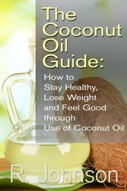 The Coconut Oil Guide: How to Stay Healthy, Lose Weight and Feel Good through Use of Coconut Oil