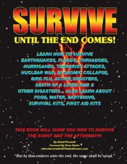 Survive Until the End Comes: Learn How to Survive Earthquakes, Floods, Tornadoes, Hurricanes, Terrorist Attacks, Nuclear War, Economic Collapse, Bi