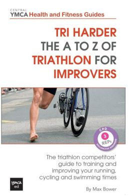 Tri Harder - The A to Z of Triathlon for Improvers: The Triathlon Competitors' Guide to Training and Improving Your Running, Cycling and Swimming Time