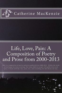Life, Love, Pain: A Composition of Poetry and Prose from 2000-2013